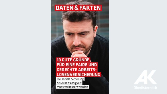 Daten & Fakten: 10 Gute Gründe für eine faire und gerechte Arbeitslosenversicherung © AK Oberösterreich
